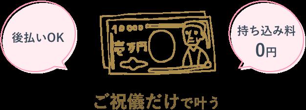 ご祝儀だけで叶う 持ち込み料0円 後払いOK