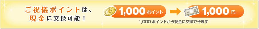 ご祝儀ポイントは現金に交換可能!1,000ポイント→1,000円※1,000ポイントから現金に交換できます